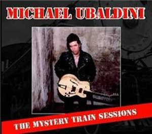 MICHAEL UBALDINI : The Mystery Train Sessions