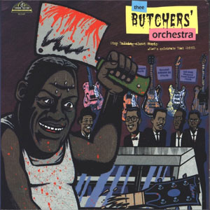 THEE BUTCHERS' ORCHESTRA : Stop Talking About Music (Let's Celebrate That Shit!)