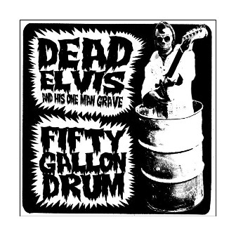 DEAD ELVIS AND HIS ONE MAN GRAVE : Fifty Gallon Drum