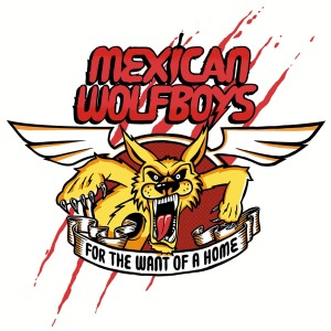 MEXICAN WOLFBOYS: FOR THE WANT OF A HOME