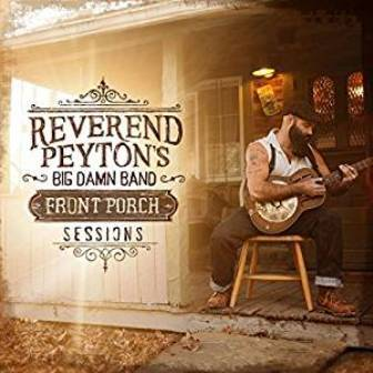 REVEREND PEYTON'S BIG DAMN BAND : Front Porch Sessions