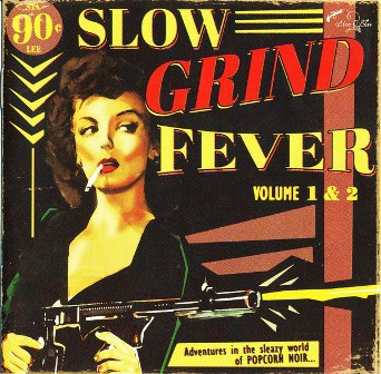 SLOW GRIND FEVER : Volume 1 & 2 : Adventures In The Sleazy World Of Popcorn Noir...