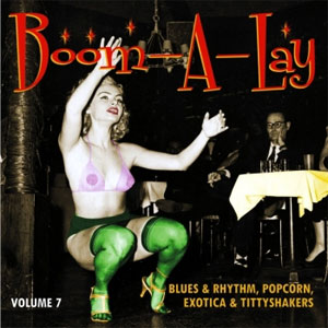 BOOM-A-LAY : Blues & Rhythm, Popcorn, Exotica & Tittyshakers Volume 7