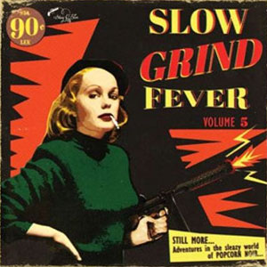 SLOW GRIND FEVER : Volume 5 - Adventures In The Sleazy World Of Popcorn Noir...